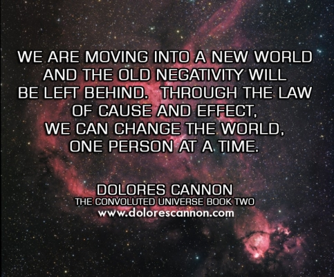 Dolores Cannon - We R moving in2 a New World and the old negativity will be left behind. Through the Law of -cause and effect, we can change the world, 1 person at a time.
