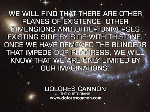 Dolores Cannon-We,ll find tt thereR other Existance Planes,Dimensions,UniVerses sideBYside with ts 1. Once we remove T blinders tt impede our progress we,ll know weR only limitedBY our imaginations