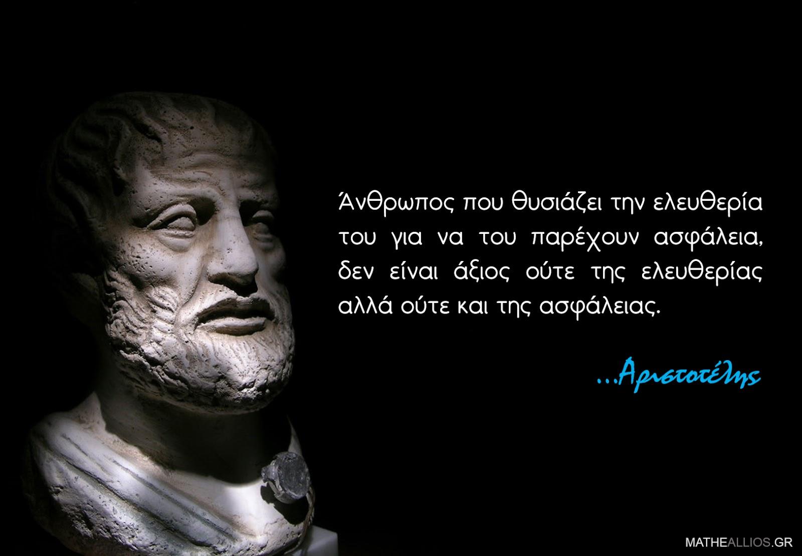 Ἀριστοτέλης - ἂνθρωπος που θυσιάζει την ἐλευθερία του για να του παρέχουν ἀσφάλεια, δεν εἶναι ἂξιος οὒτε της ἐλευθερίας ἀλλά οὒτε και της ἀσφάλειας