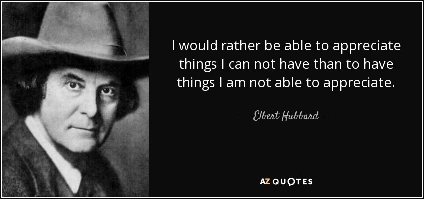 Elbert Hubbard - i would rather be able to appreciate things i cannot have, than to have thngs am not able to appreciate.