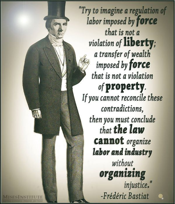 Frederic Bastiat - Labor regulation+Wealth transfer by imposed forse, that is NOT liberty+property violationi if cant reconcile contradictions = law cant organise labor+industry wOUT organising injustice.