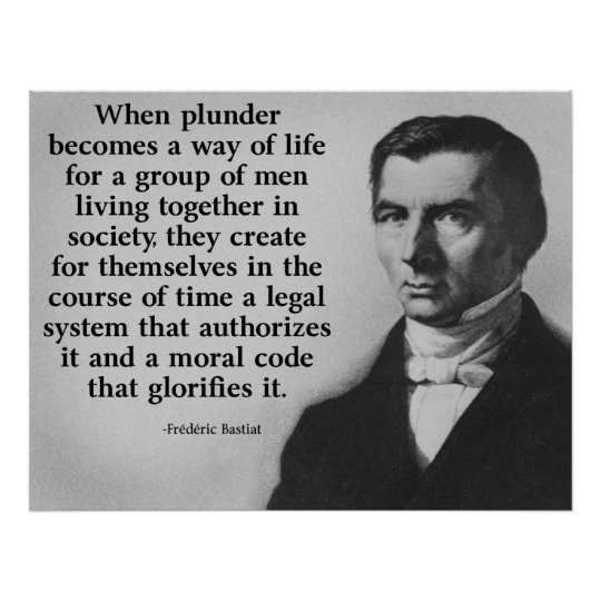 Frederic Bastiat -When plunder Bcomes a way of life 4aGROUP ofMEN living 2getherIN society they create 4themselves in the course ofTIME a legal system=authorises it + a moral code=glorifies it. law