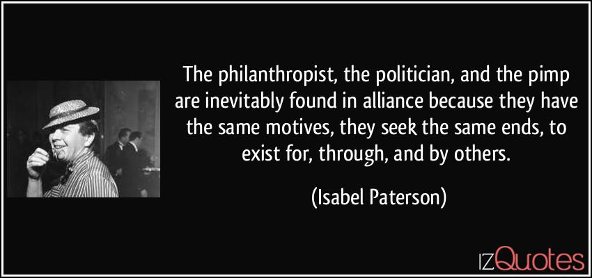 Isabel Paterson - the philanthropist the politician and the pimp are inevitably found in alliance Bcause they have same motives, seek same ends, to exist for, through + by others