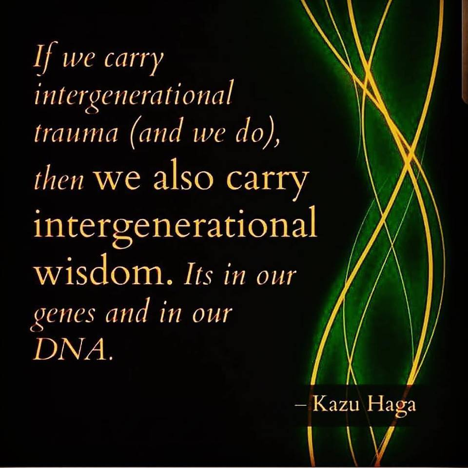 Kazu Haga - If we carry inter-generational trauma (and we do), then we also carry inter-generational wisdom. It is in OUR genes and in OUR dna. ancestry-tradition