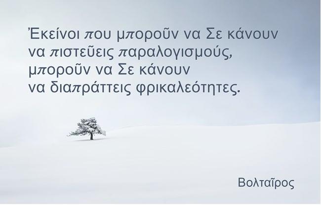 Voltaire - ΒΟΛΤΑΙΡΟΣ - ΕΚΕΙΝΟΙ ΠΟΥ ΜΠΟΡΟΥΝ ΝΑ ΣΕ ΚΑΝΟΥΝ ΝΑ ΠΙΣΤΕΥΕΙΣ ΠΑΡΑΛΟΓΙΣΜΟΥΣ, ΜΠΟΡΟΥΝ ΝΑ ΣΕ ΚΑΝΟΥΝ ΝΑ ΔΙΑΠΡΑΤΤΕΙΣ ΦΡΙΚΑΛΕΟΤΗΤΕΣ . white scene distant tree