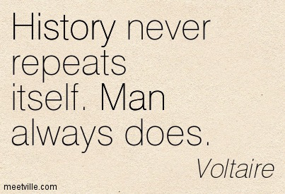 Voltaire - History never repeats itself. Man always does.