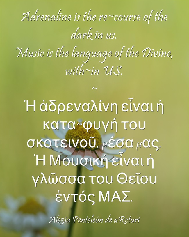 Adrenaline is the re-course of the dark in us. Music is the language of the Divine, with-in US. - Ἀδρεναλίνη = κατα-φυγῆ του σκοτεινοῦ μέσα μας. Μουσική εἶναι ἡ γλῶσσα του Θεῖου ἐντός ΜΑΣ ... daisy