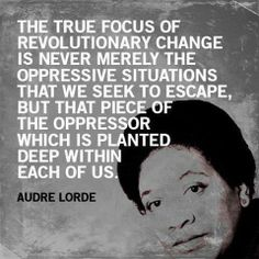 Audre Lorde-The true focus of revolutionary change is never merely the oppressive situations that we seek to escape but the piece of the oppressor which is planted deep within each of us