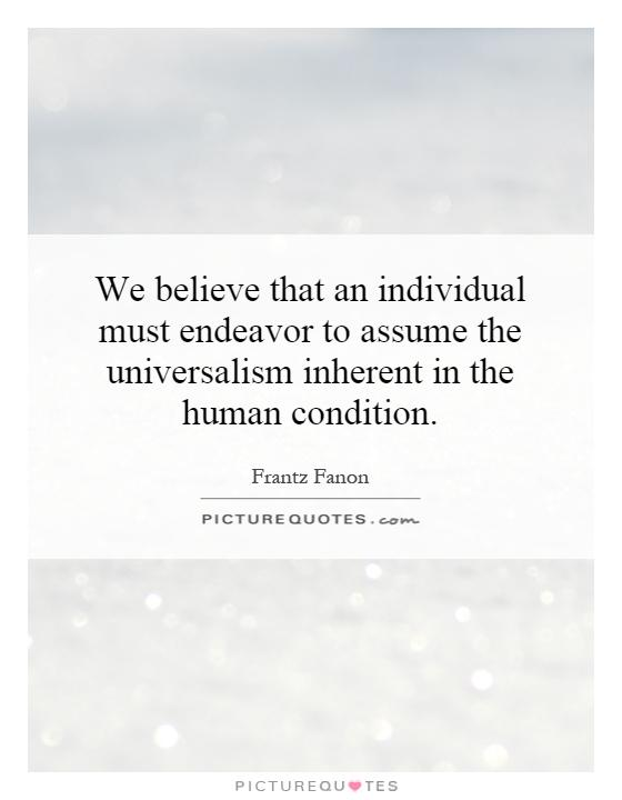 Frantz Fanon - we believe that an individual must endeavor to assume the universalism inherent in the human condition.