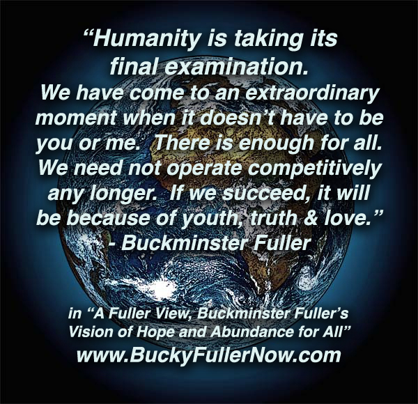 Humanity is taking its final examination.We have come 2an extrordnry moment when it doesnt have 2B U or me.Theres enough4 ALL.We need NOT operate competitively. If WE succeed =Bcosof Youth,Truth+Love
