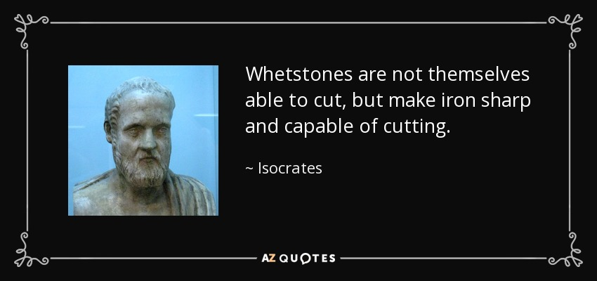 Isocrates - Whetstones-are-not-themselves-able-to-cut-but-make-iron-sharp-and-capable-of-cutting.