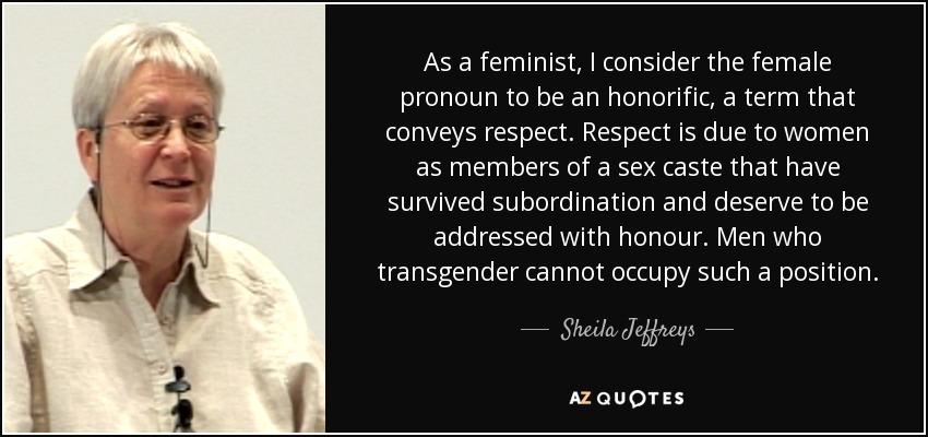 Sheila Jeffreys - female pronoun an honorific term sex caste survive subordination transgendered men cant occupy such position
