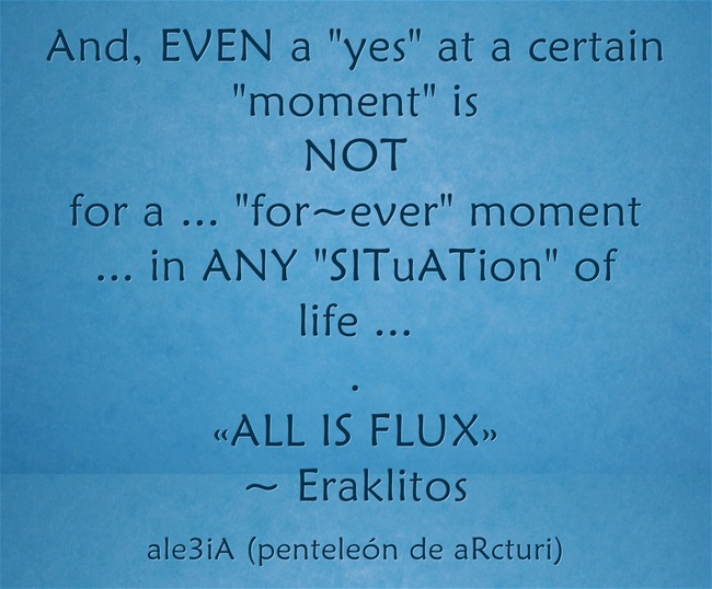 And, EVEN a ,,yes,, at a certain ,,moment,, is NOT for a ... ,,for-ever,, moment ... in ANY ,,SITuATion,, of life ... . ,,ALL IS FLUX,,-Eraklitos