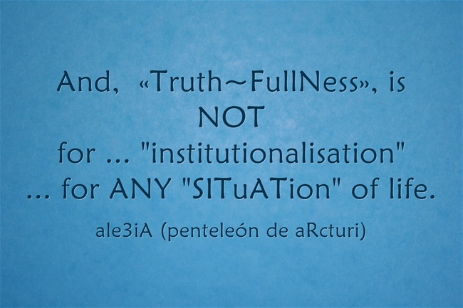 And, ,,Truth-FullNess,, is NOT for ,,institutionalisation,, ... for ANY ,,SITuATion,, of life.