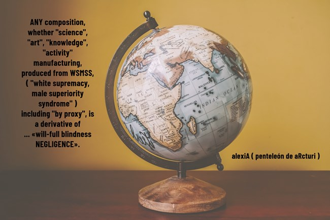 ANY composition, whether science art knowledge activity manufacturing, produced from -white supremacy male superiority syndrome +by proxy = derivative will-full blindness NEGLIGENCE . global map sphere