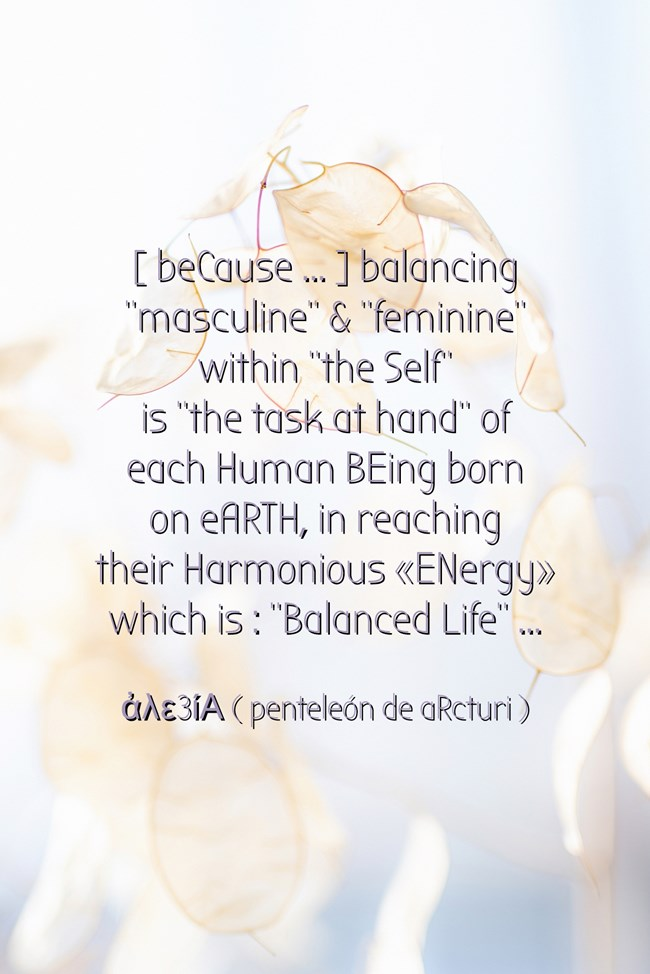 because balancing masculine+feminine within the self=task at hand of each human BEing born eARTh, reach harmonious ENergy BALANCED LIFE