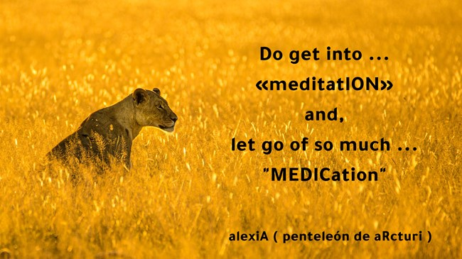 do get into meditation and let go of so much medication .LG