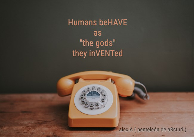 Humans beHAVE as ,,the gods,, they inVENted .LG