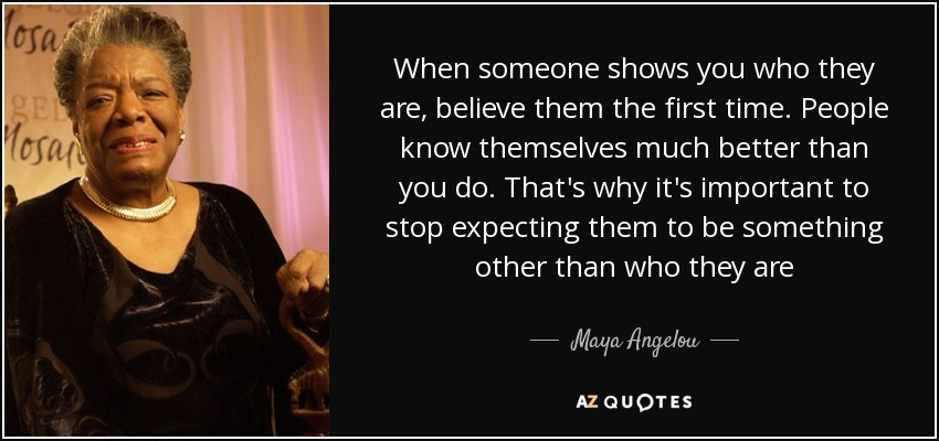 Maya Angelou - when someone shows You who they are, BElive them the first time . w-photo