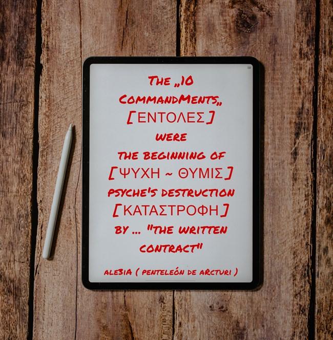 The ,,10 CommandMents,, --ΕΝΤΟΛΕΣ-- is the beginning of --ΨΥΧΗ - ΘΥΜΙΣ-- psyche,s destruction --ΚΑΤΑΣΤΡΟΦΗ--by ... ,,the written contract,,.