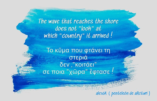 the wave that reaches the shore does not look at which country it arrived - το κυμα που φτανει στη στερια δεν κοιταει σε ποια χωρα εφτασε .LG