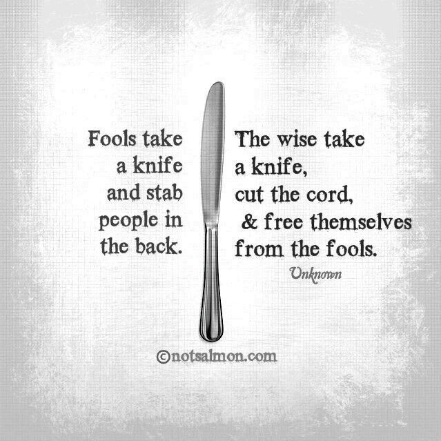 Knife - fools take it stab people in the back - Wise take it cut cord + free themselves from fools .LG