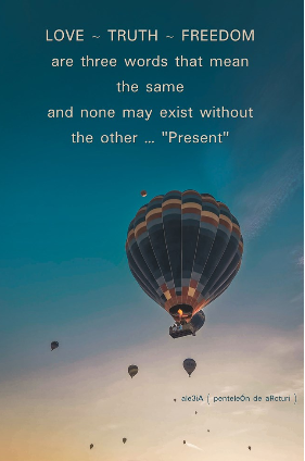 LOVE-TRUTH-FREEDOM are 3 words that mean the same and none may exist without the other Present . new air-ballons