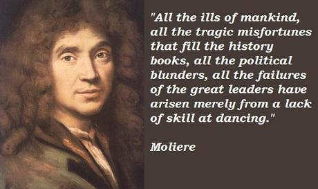 Moliere - all the ills of mankind, all the tragic misfortunes that fill the hisotry books, all the failures of the great leaders have arisen merely from a lack of skill at dancing.