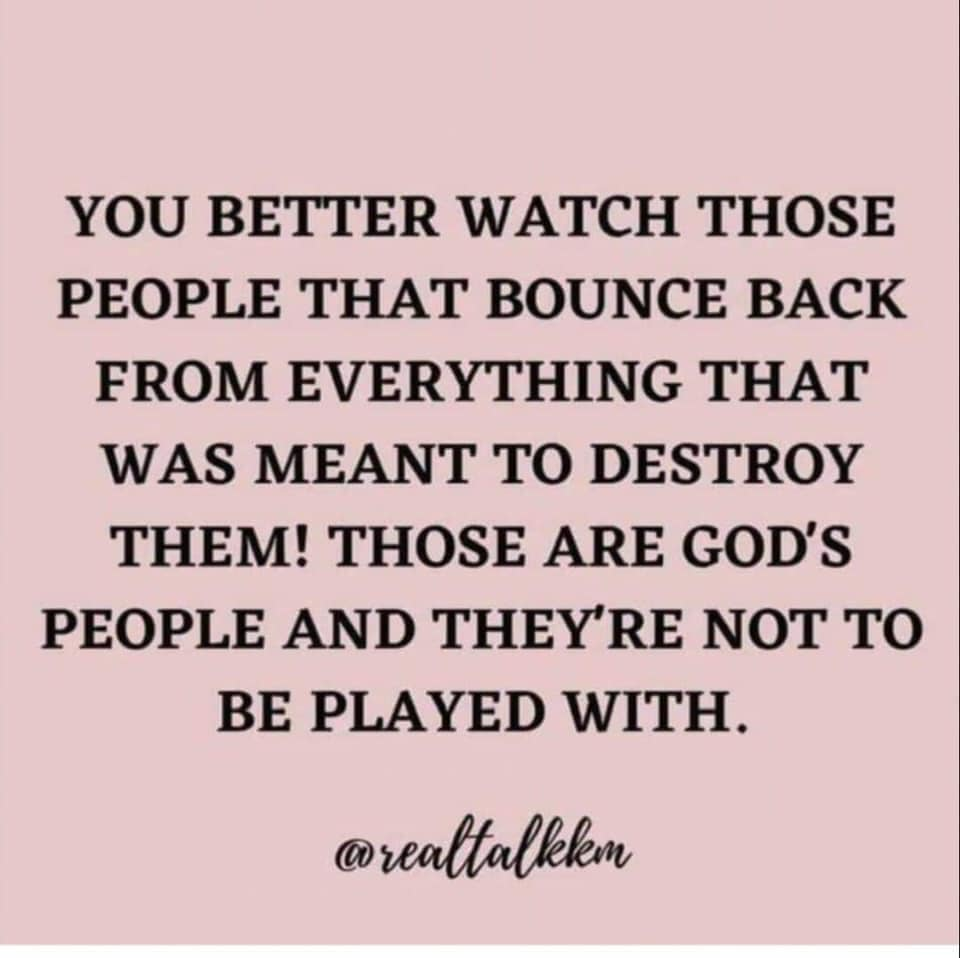 YOU BETTER WATCH THOSE PEOPLE THAT BOUNCE BACK FROM EVERYTHING THAT WAS MEANT TO DESTROY THEM.em THOSE ARE GOD,S PEOPLE AND THEY ARE NOT TO BE PLAYED AT