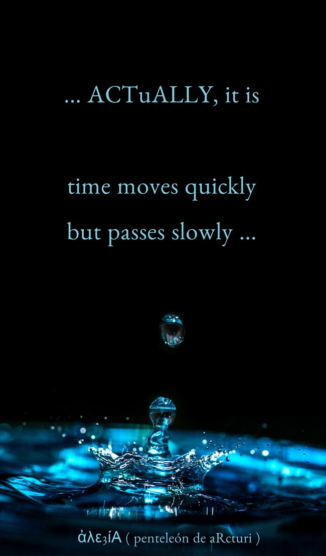 ... ACTuALLY it is time moves quickly but passes slowly ...