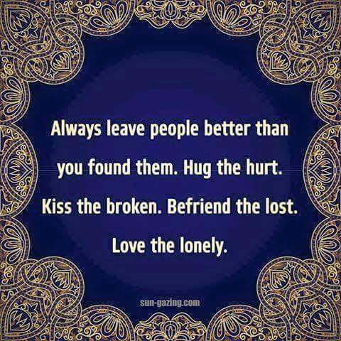 Always leave people better then you found them . Hug th hurt Kiss the broken Befriend the lost Love the lonely