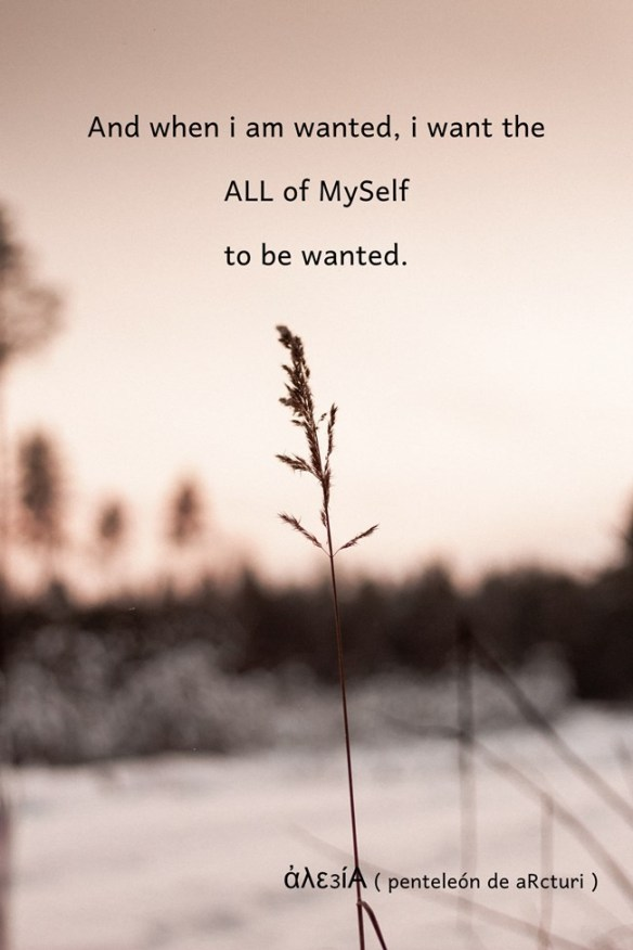 and when i am wanted i want the all of myself to be wanted