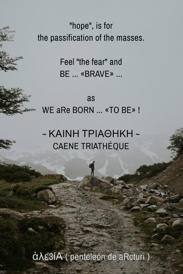 ,,hope,, is for the passification of the masses. Feel ,,the fear,, and BE ...BRAVE... as WE aRe BORN --TO BE-- . BEST VErSION