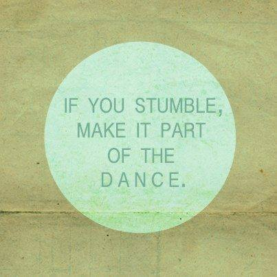 IF YOU STAMBLE, MAKE IT PART OF THE DANCE.
