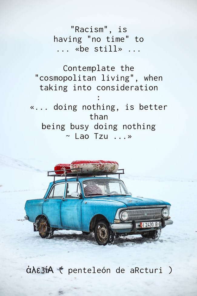 racism =having no time TO BE still...contemplate cosmopolitan living doing nothing better than busy - Lao Tzu