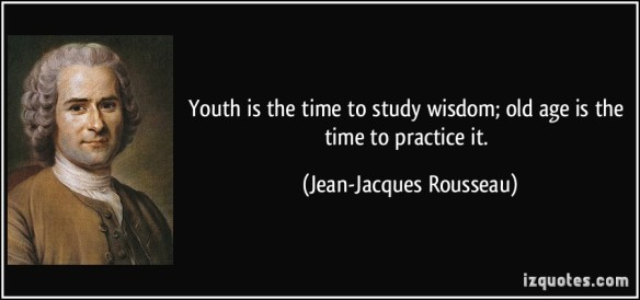 Rousseau - youth is the time to study wisdom old age is the time to practice it -jean-jacques-rousseau
