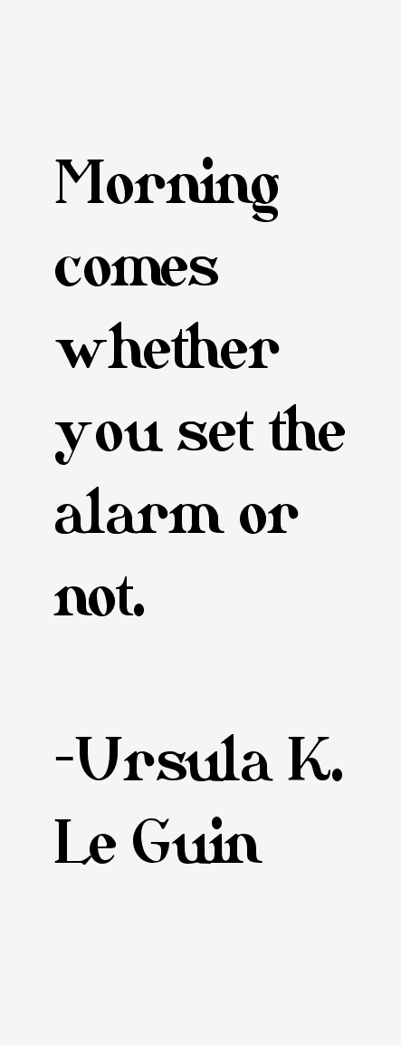 Ursula Le Guin - morning comes whether You set the alarm or not