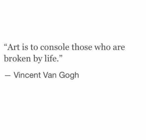 Vincent Van Gogh - Art is to console those who are broken by life