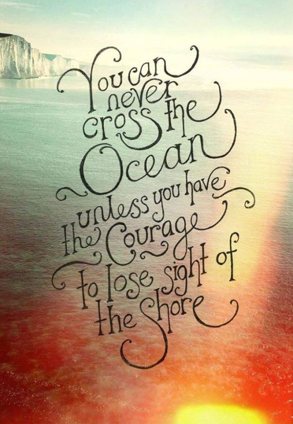You can never cross the Ocean, unless ... Courage to lose sight of the shore