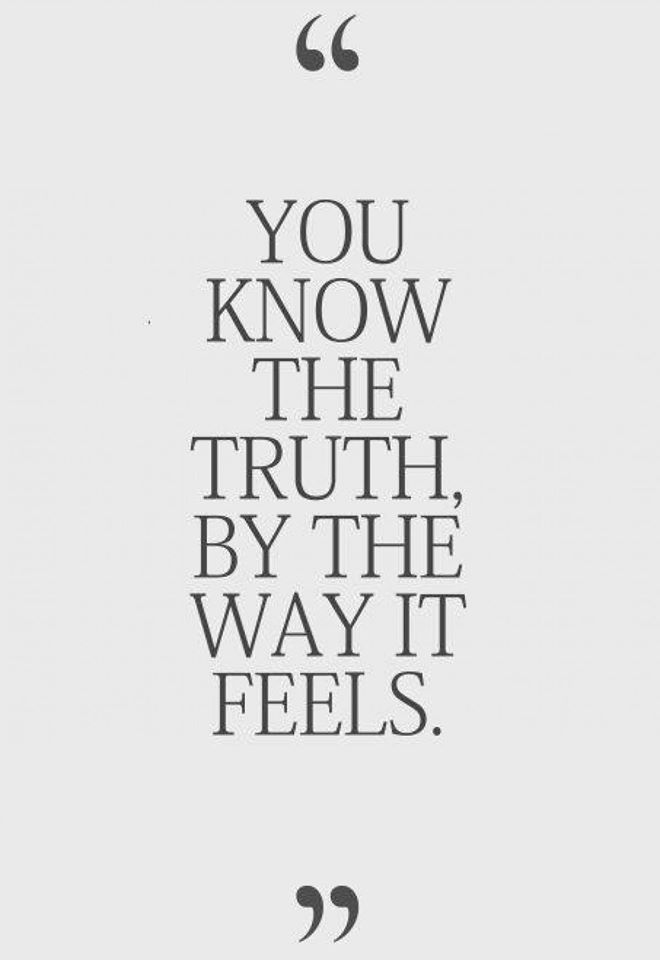 You Know the Truth by the Way IT feels.