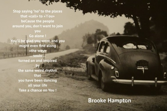 Brooke Hampton-Stop sayin NO 2T places tht call bcos people around Udont join-Go alone-UllB glad=might find souls turnd on+inspird by same weird rhythm dancin all ur life.Take a chance onU