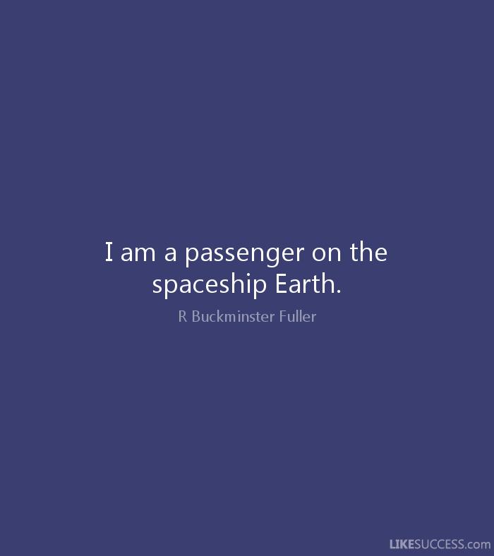 Buckminster Fuller - I am a passenger on the spaceship Earth.
