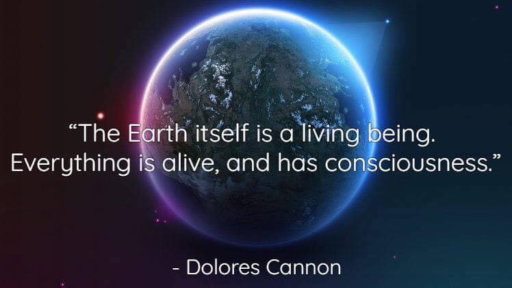 Dolores Canon - The eARTh itself is a living being. Everything is alive, and has consciousness.