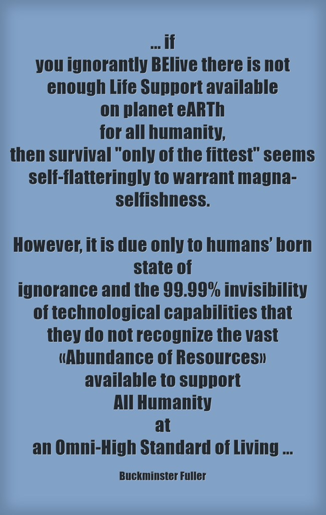 If you ignorantly BElive that there is not enough life support available on planet eARTh for all Humanity...resources available 2 support all at an omni-high standard of living .Q