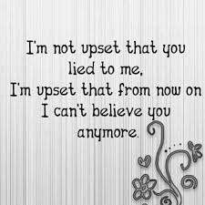 I,m not upset that You lied to me, I,m upset that from now on I can,t believe You any more