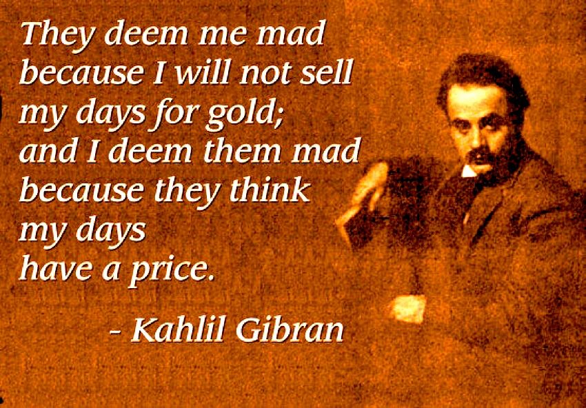 K. Gibran - They deem me mad because I will not sell my days for gold, and I deem them mad because they think my days have a price.