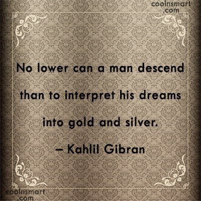 Kahlil Gibran - No lower can a man descend than to interpret his dreams into gold and silver.