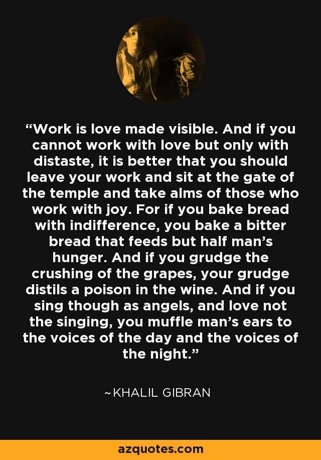 Khalil Gibran - Work is love made visible ... muffle man.s ears to the voices of the day and the voices of the night. full