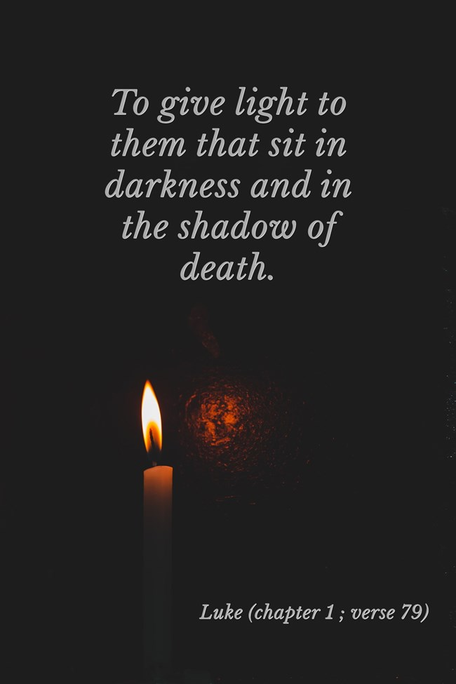 Luke - chapter 1 , verse 79 - to give light to them that sit in darkness and in the shadow of death.