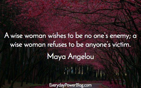 Maya Angelou - A wise woman wishes to be no one,s enemy., a wise woman refuses to be anyone,s victim.